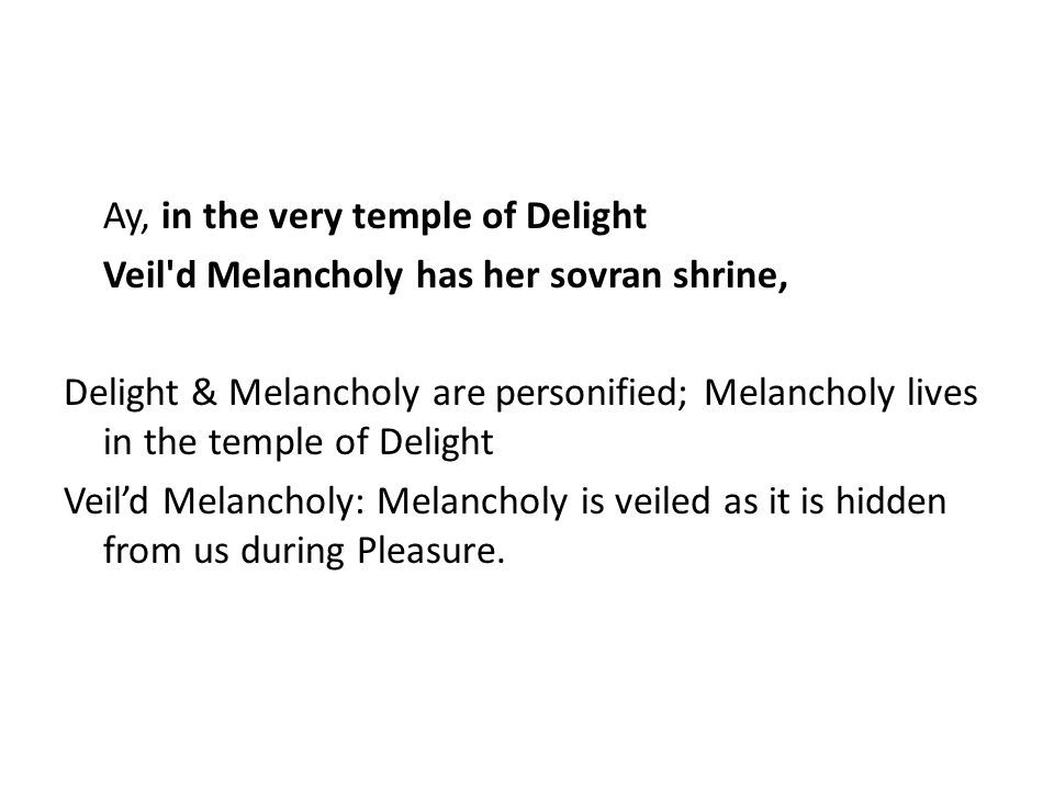 Ay, in the very temple of Delight Veil d Melancholy has her sovran shrine, Delight & Melancholy are personified; Melancholy lives in the temple of Delight Veil'd Melancholy: Melancholy is veiled as it is hidden from us during Pleasure.