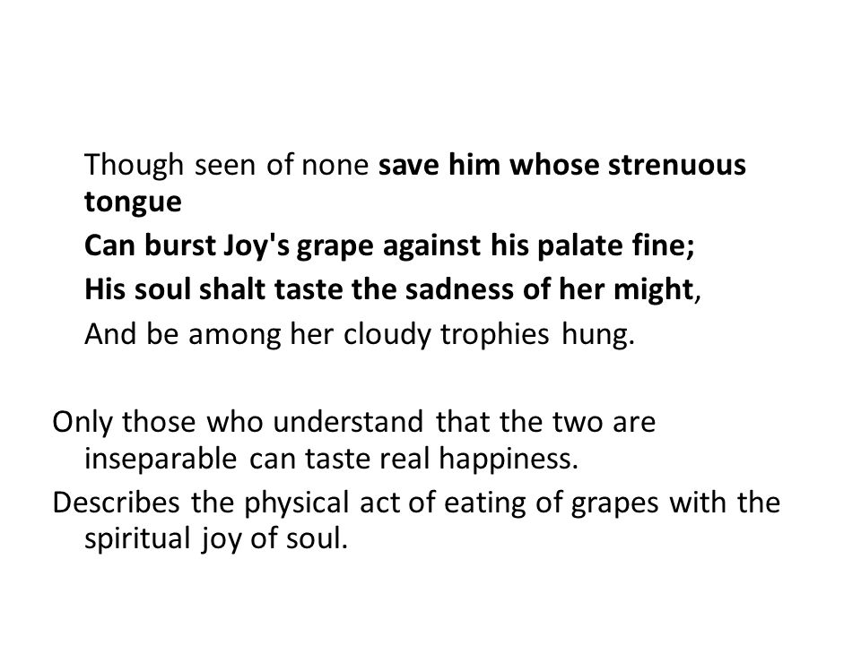 Though seen of none save him whose strenuous tongue Can burst Joy s grape against his palate fine; His soul shalt taste the sadness of her might, And be among her cloudy trophies hung.