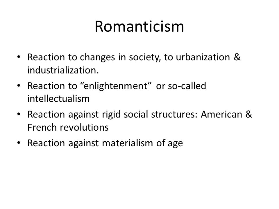 Romanticism Reaction to changes in society, to urbanization & industrialization. Reaction to enlightenment or so-called intellectualism.