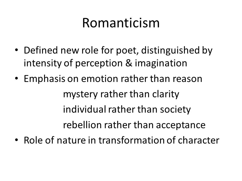 Romanticism Defined new role for poet, distinguished by intensity of perception & imagination. Emphasis on emotion rather than reason.