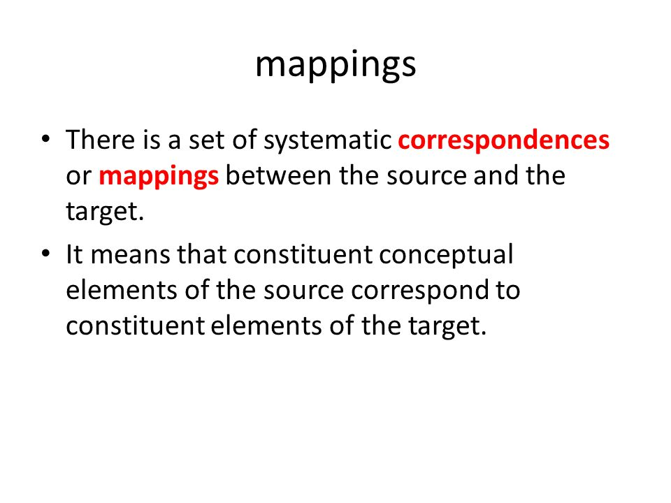 mappings There is a set of systematic correspondences or mappings between the source and the target.
