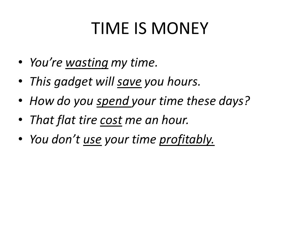 TIME IS MONEY You're wasting my time. This gadget will save you hours.