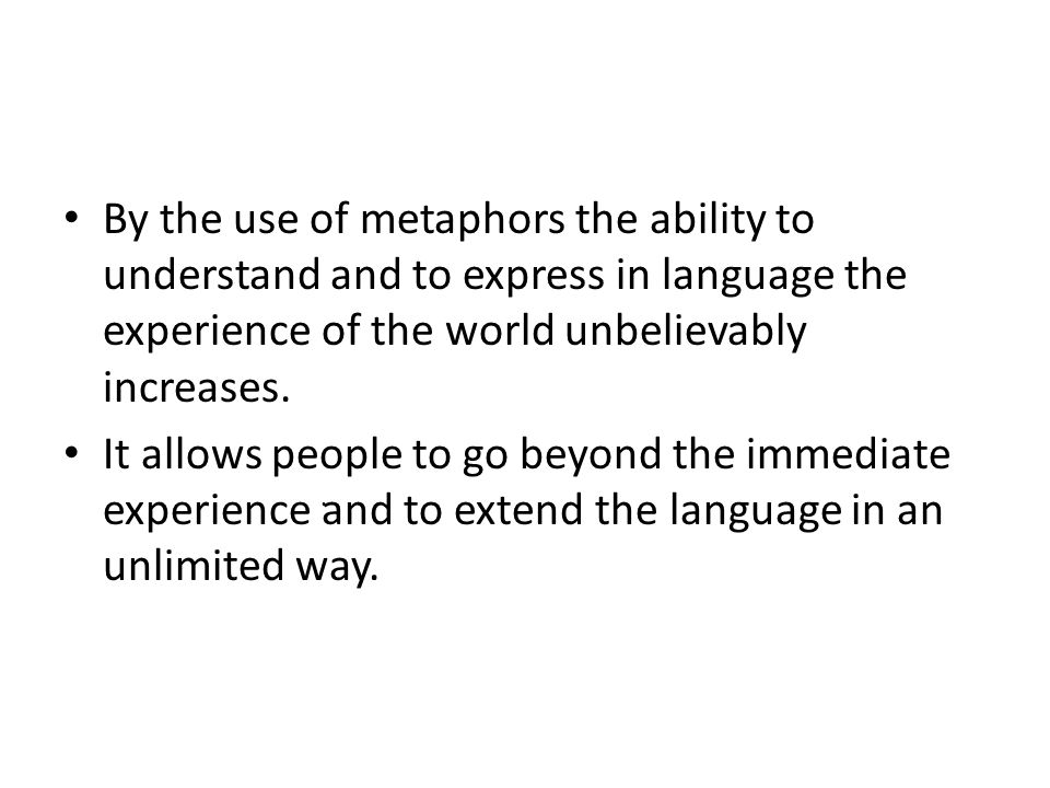 By the use of metaphors the ability to understand and to express in language the experience of the world unbelievably increases.
