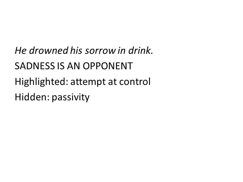 He drowned his sorrow in drink.