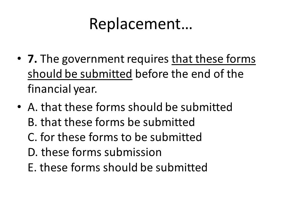 Replacement… 7. The government requires that these forms should be submitted before the end of the financial year.