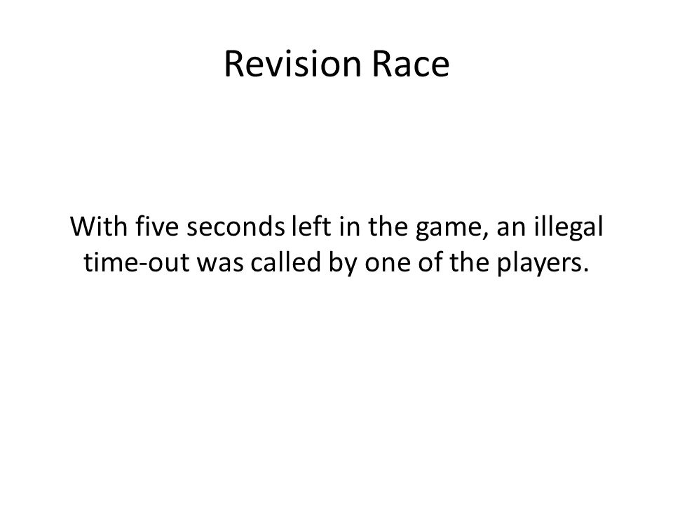 Revision Race With five seconds left in the game, an illegal time-out was called by one of the players.