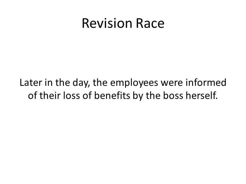 Revision Race Later in the day, the employees were informed of their loss of benefits by the boss herself.