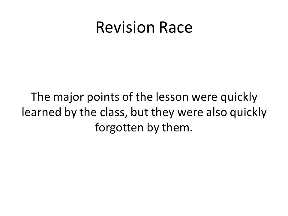 Revision Race The major points of the lesson were quickly learned by the class, but they were also quickly forgotten by them.