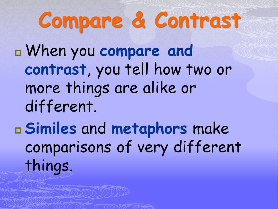 Compare & Contrast When you compare and contrast, you tell how two or more things are alike or different.