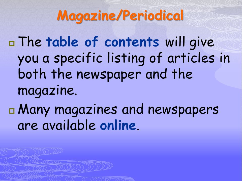 Magazine/Periodical The table of contents will give you a specific listing of articles in both the newspaper and the magazine.