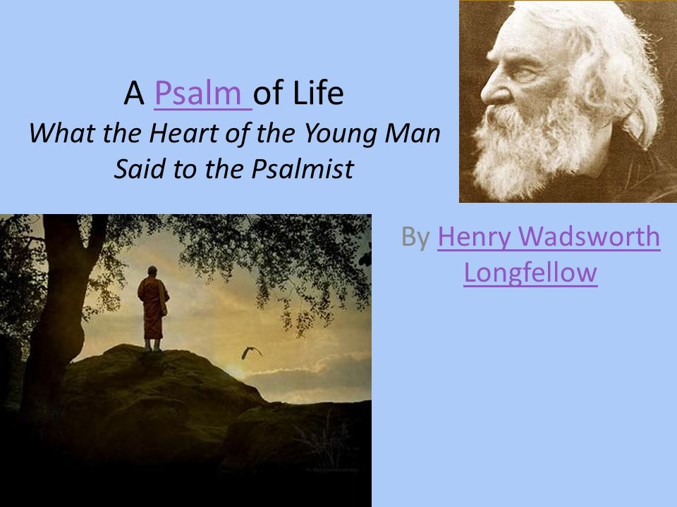 a psalm of life by longfellow Notes 1] mr longfellow said of this poem: `i kept it some time in manuscript, unwilling to show it to any one, it being a voice from my inmost heart, at a time when i was rallying from depression.