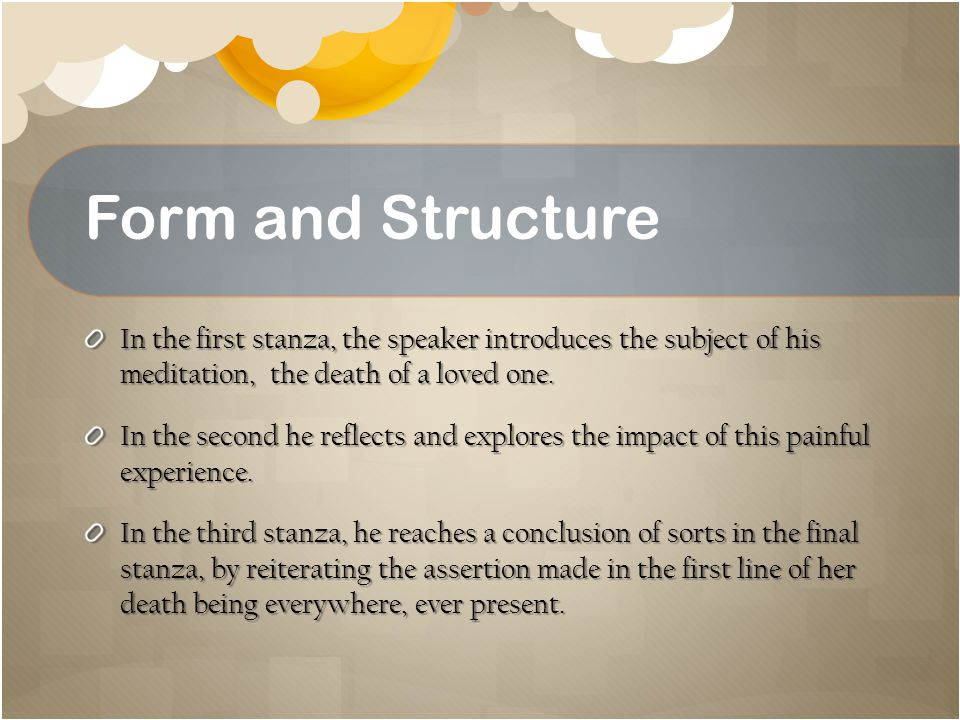 Form and Structure In the first stanza, the speaker introduces the subject of his meditation, the death of a loved one.