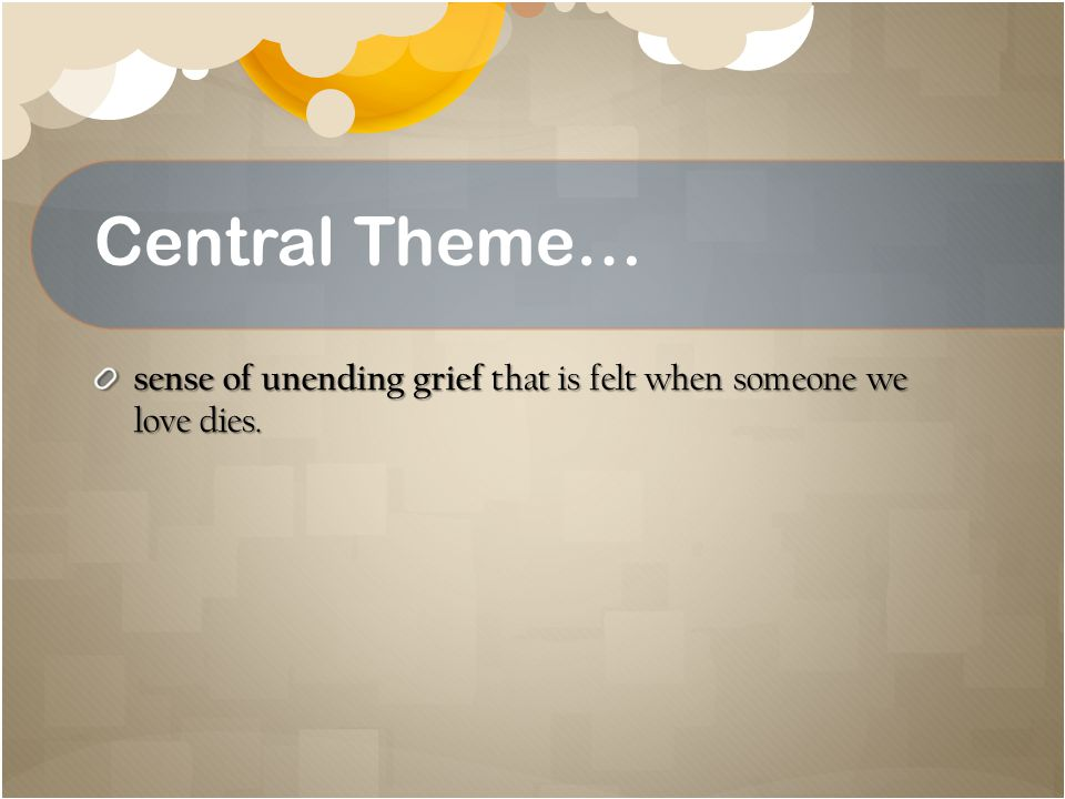 Central Theme… sense of unending grief that is felt when someone we love dies.