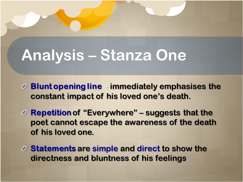 Analysis – Stanza One Blunt opening line - immediately emphasises the constant impact of his loved one's death.