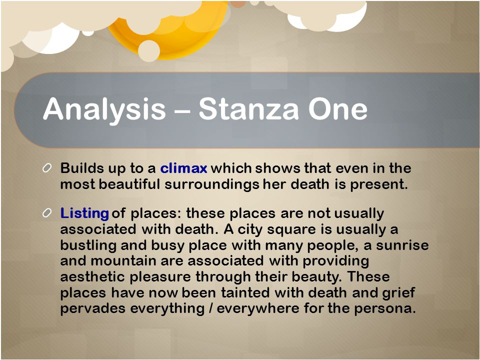 Analysis – Stanza One Builds up to a climax which shows that even in the most beautiful surroundings her death is present.