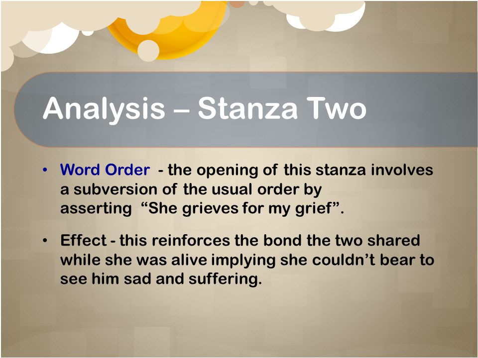 Analysis – Stanza Two Word Order - the opening of this stanza involves a subversion of the usual order by asserting She grieves for my grief .