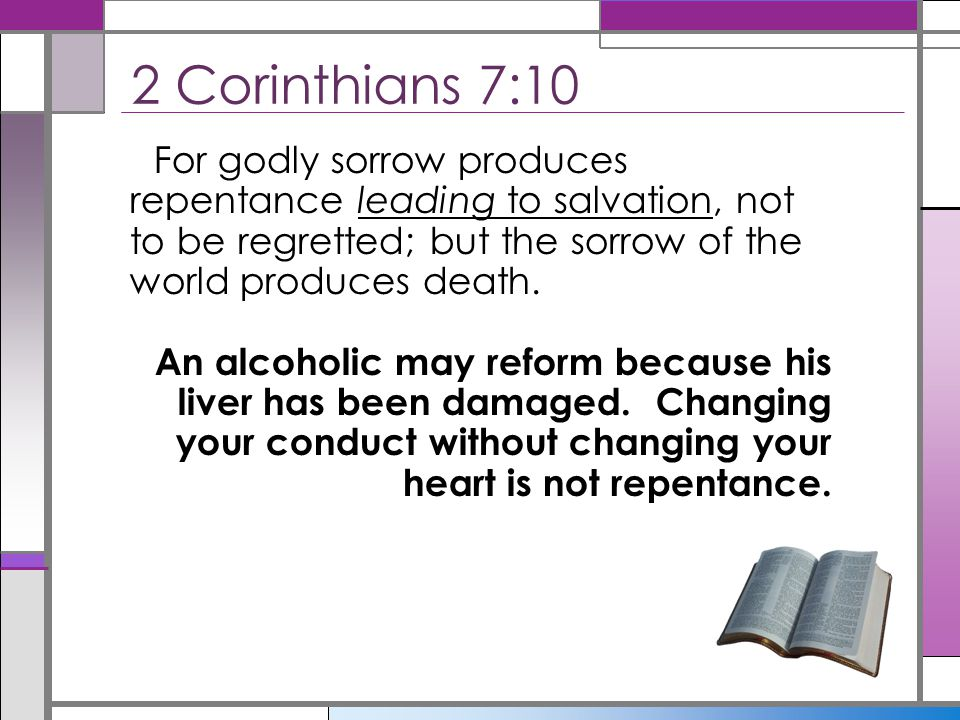 2 Corinthians 7:10 For godly sorrow produces repentance leading to salvation, not to be regretted; but the sorrow of the world produces death.