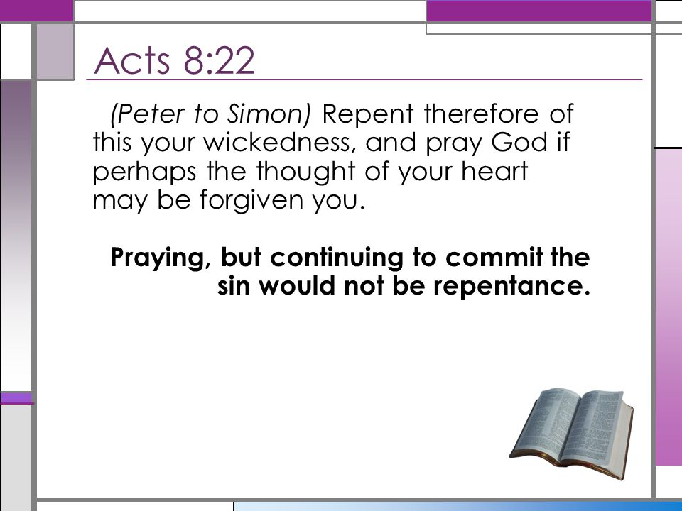 Acts 8:22 (Peter to Simon) Repent therefore of this your wickedness, and pray God if perhaps the thought of your heart may be forgiven you.