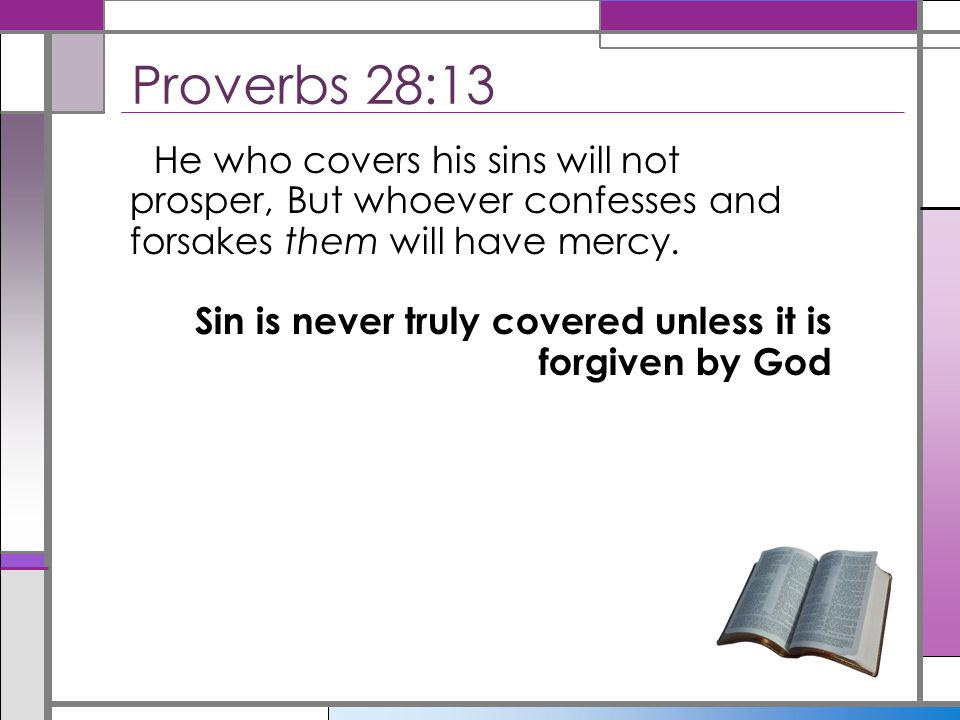 Proverbs 28:13 He who covers his sins will not prosper, But whoever confesses and forsakes them will have mercy.