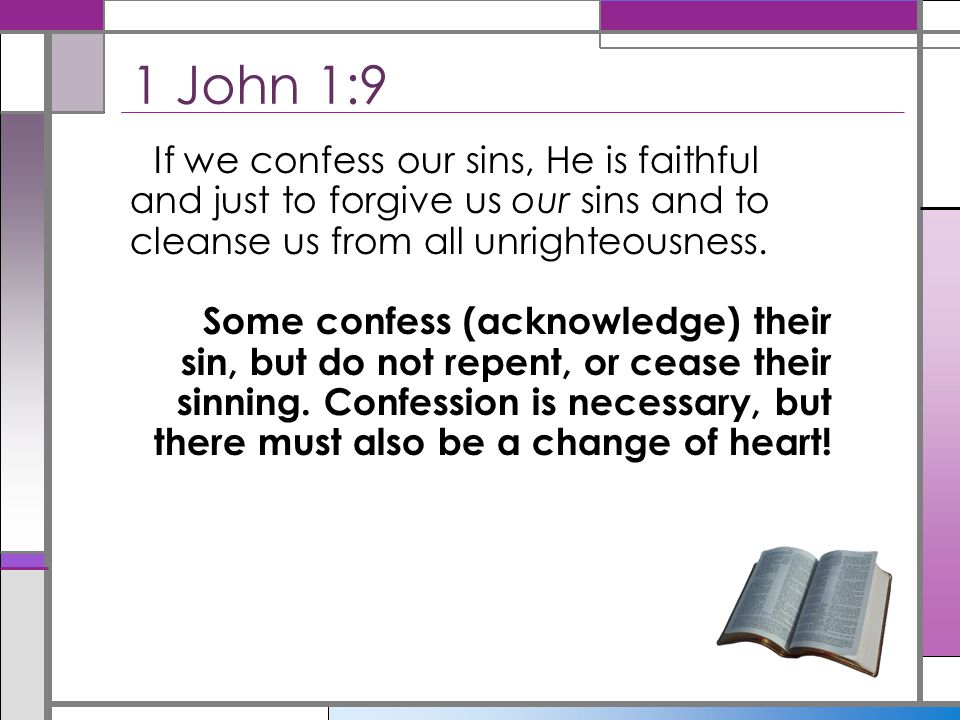 1 John 1:9 If we confess our sins, He is faithful and just to forgive us our sins and to cleanse us from all unrighteousness.