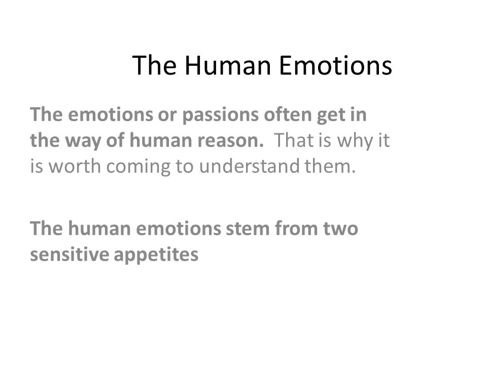 The Human Emotions The emotions or passions often get in the way of human reason. That is why it is worth coming to understand them.