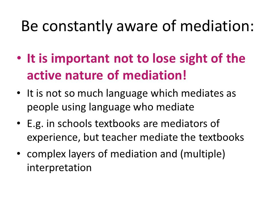 Be constantly aware of mediation: