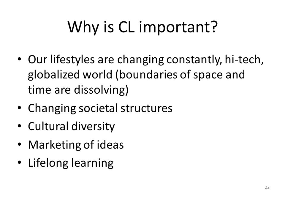 Why is CL important Our lifestyles are changing constantly, hi-tech, globalized world (boundaries of space and time are dissolving)