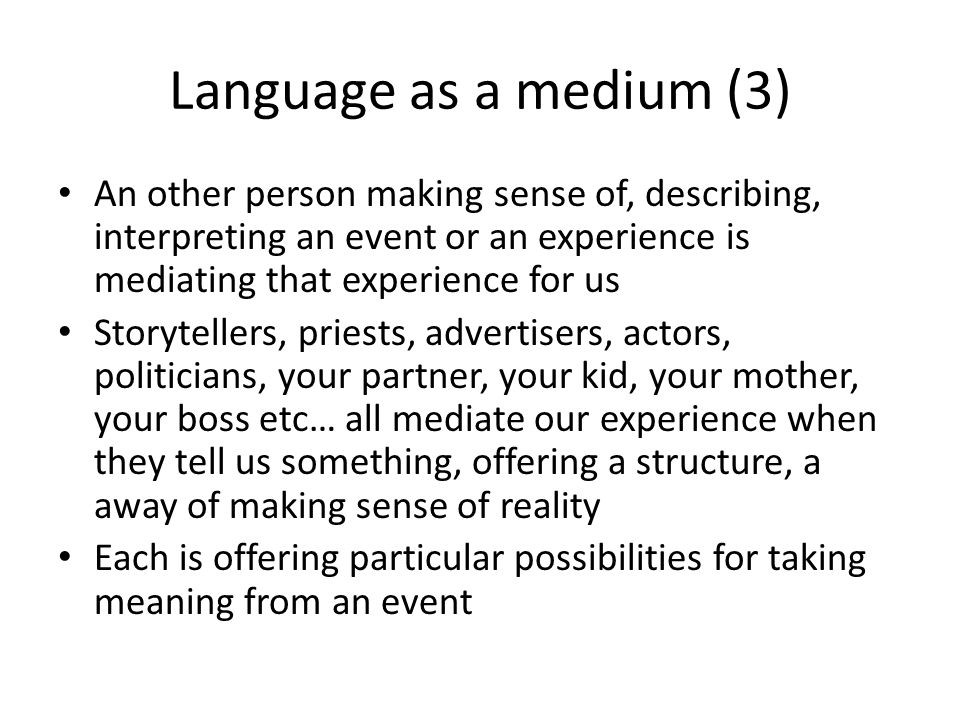 Language as a medium (3) An other person making sense of, describing, interpreting an event or an experience is mediating that experience for us.