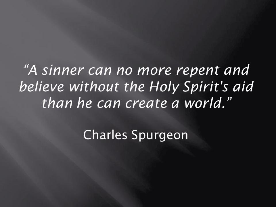 A sinner can no more repent and believe without the Holy Spirit s aid than he can create a world.