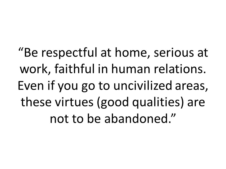 Be respectful at home, serious at work, faithful in human relations