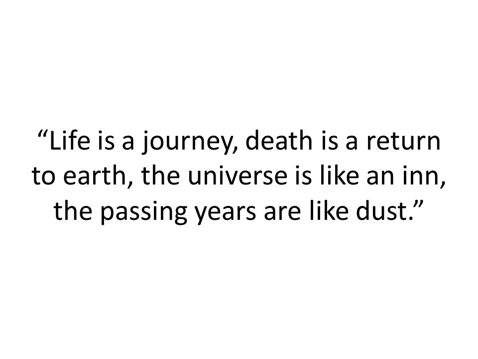 Life is a journey, death is a return to earth, the universe is like an inn, the passing years are like dust.