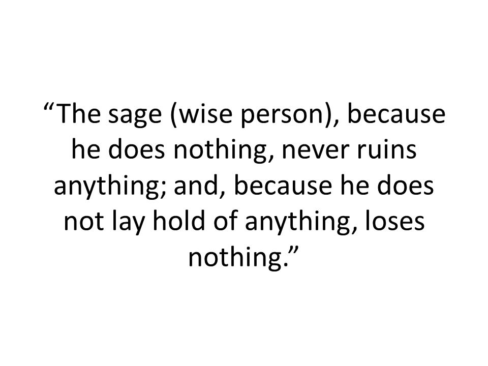 The sage (wise person), because he does nothing, never ruins anything; and, because he does not lay hold of anything, loses nothing.