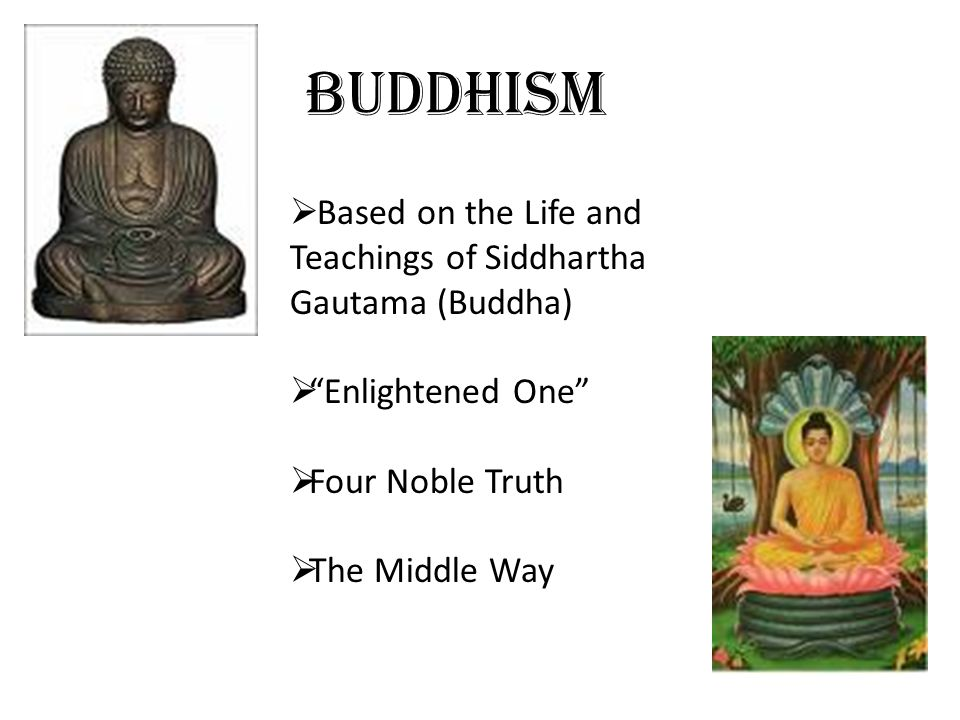 Buddhism Based on the Life and Teachings of Siddhartha Gautama (Buddha) Enlightened One Four Noble Truth.