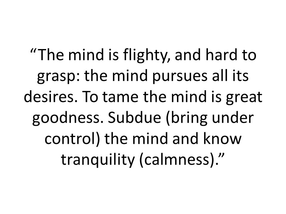 The mind is flighty, and hard to grasp: the mind pursues all its desires.