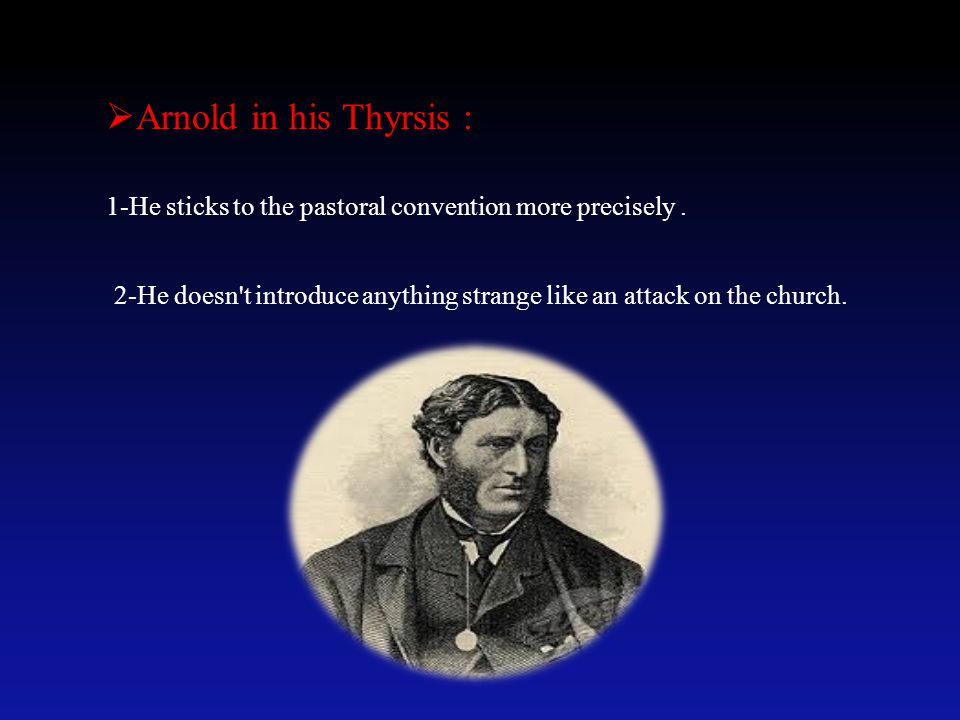 Arnold in his Thyrsis : 1-He sticks to the pastoral convention more precisely .