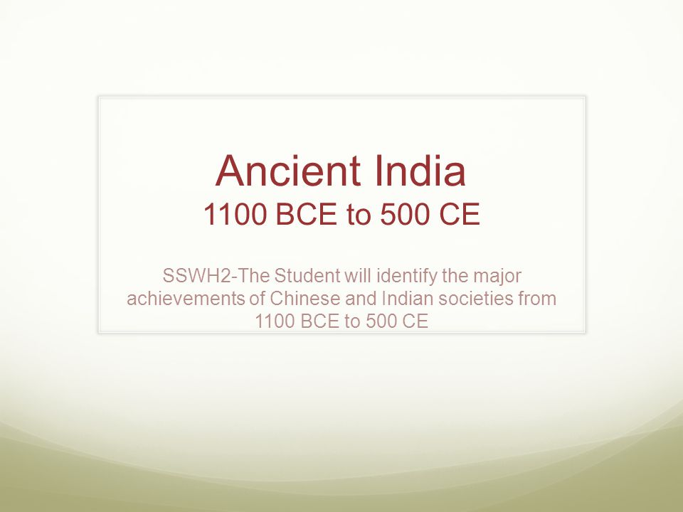 Ancient India 1100 BCE to 500 CE SSWH2-The Student will identify the major achievements of Chinese and Indian societies from 1100 BCE to 500 CE.