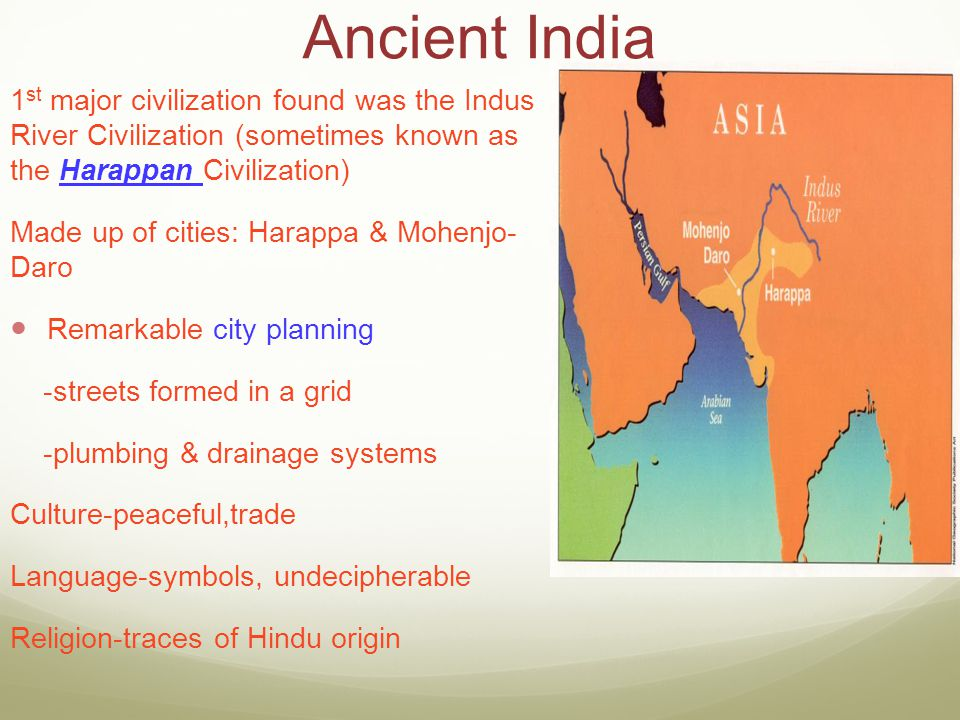 Ancient India 1st major civilization found was the Indus River Civilization (sometimes known as the Harappan Civilization)