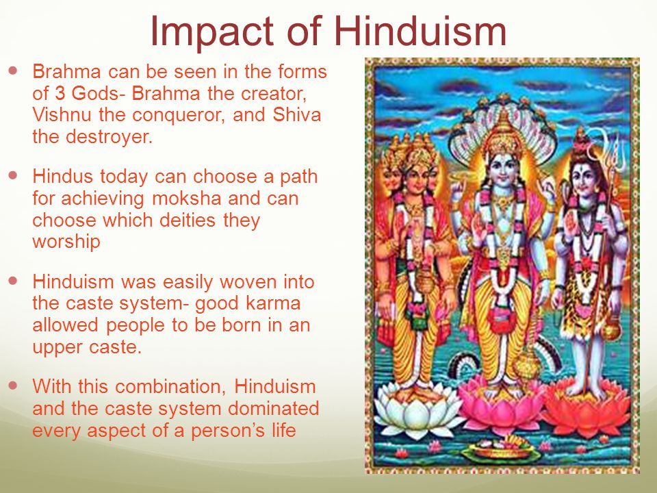 Impact of Hinduism Brahma can be seen in the forms of 3 Gods- Brahma the creator, Vishnu the conqueror, and Shiva the destroyer.