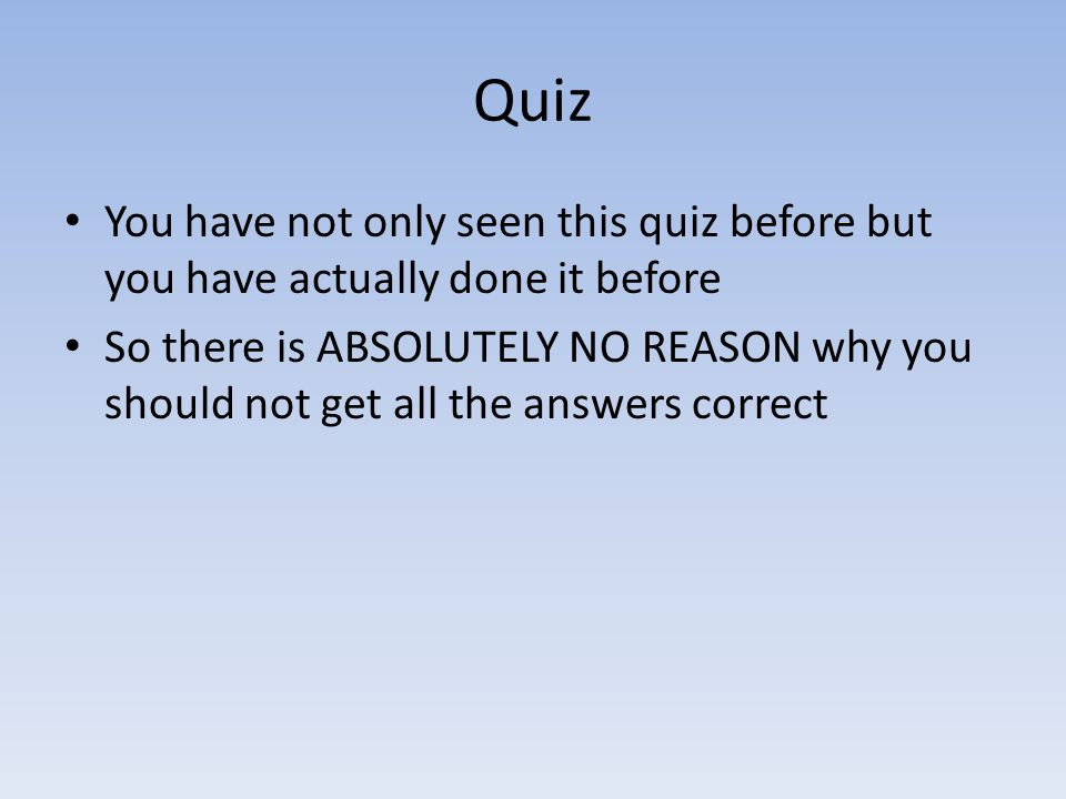 Quiz You have not only seen this quiz before but you have actually done it before.
