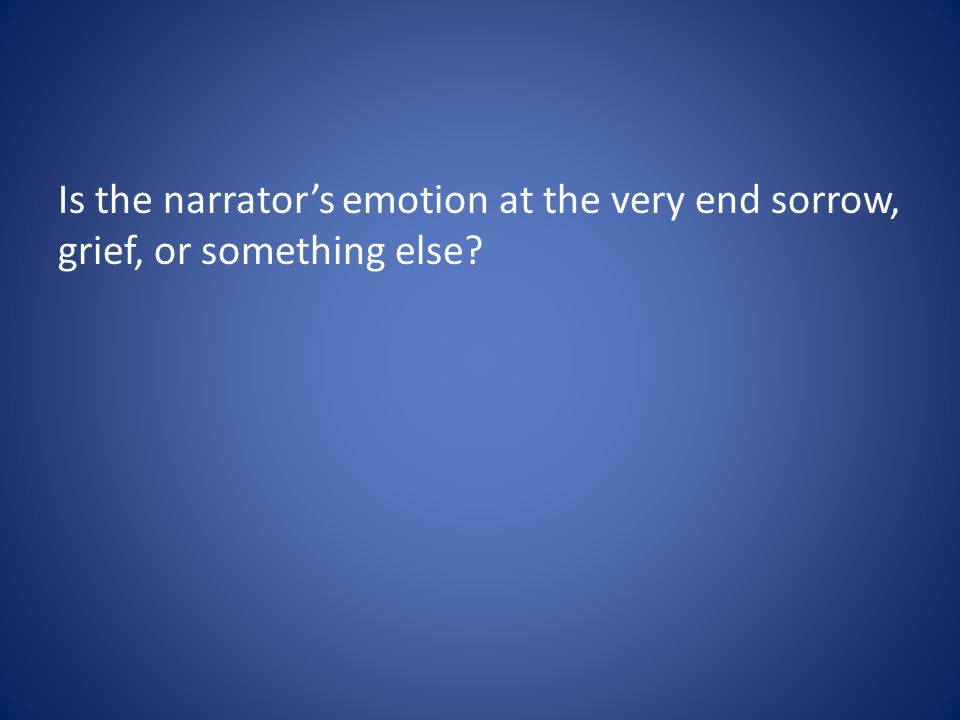 Is the narrator's emotion at the very end sorrow, grief, or something else
