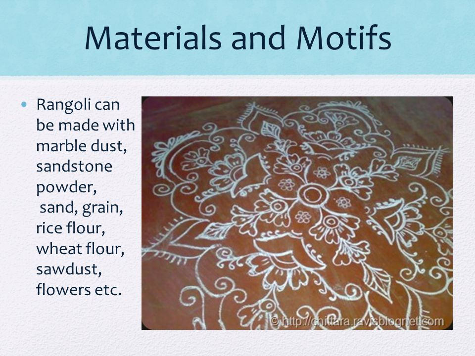 Materials and Motifs Rangoli can be made with marble dust, sandstone powder, sand, grain, rice flour, wheat flour, sawdust, flowers etc.