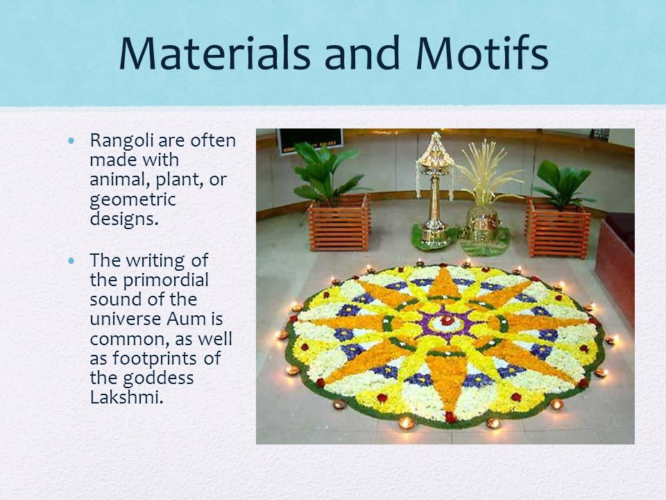 Materials and Motifs Rangoli are often made with animal, plant, or geometric designs.