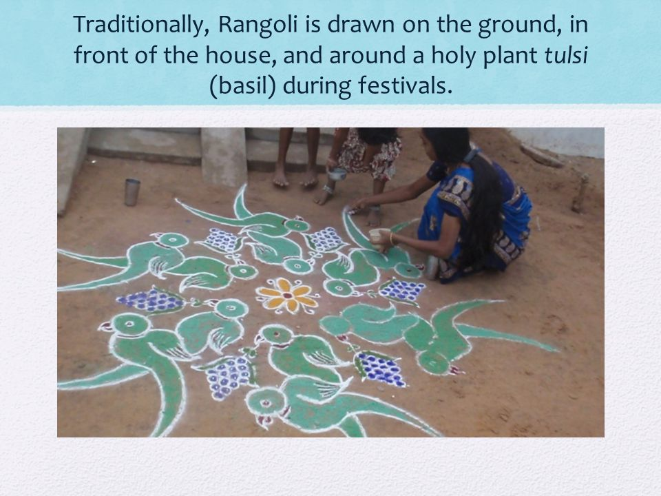 Traditionally, Rangoli is drawn on the ground, in front of the house, and around a holy plant tulsi (basil) during festivals.