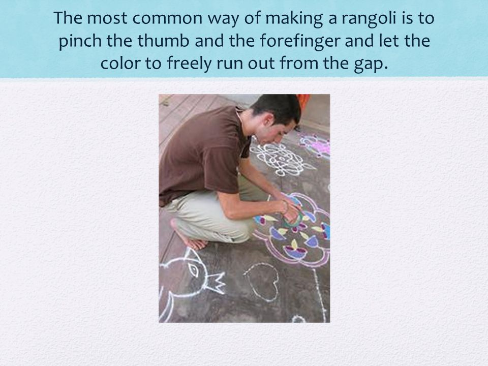 The most common way of making a rangoli is to pinch the thumb and the forefinger and let the color to freely run out from the gap.