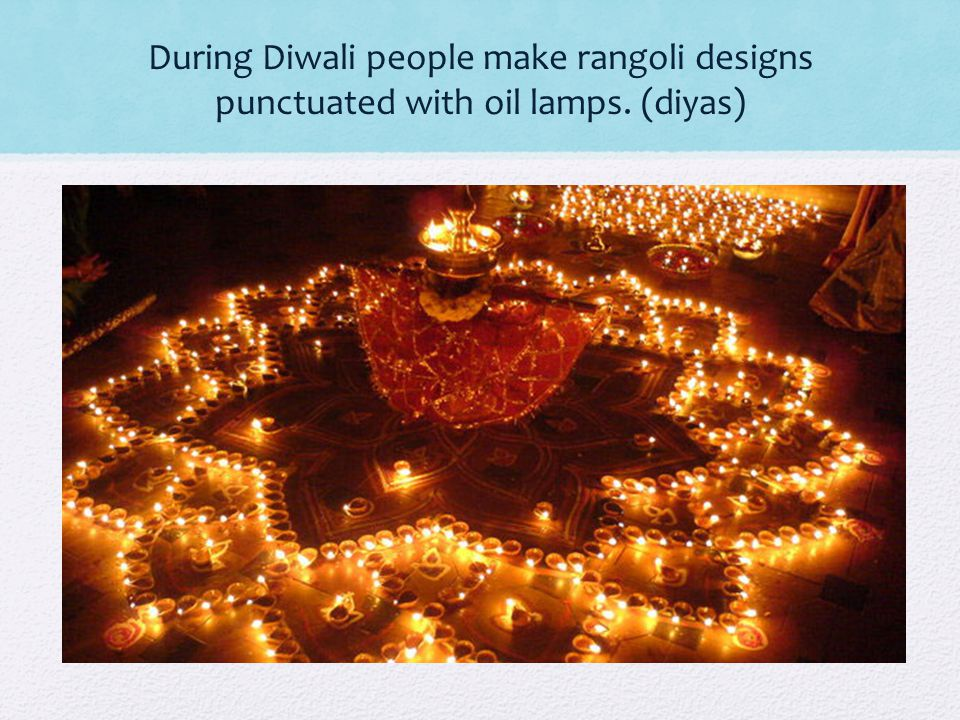 During Diwali people make rangoli designs punctuated with oil lamps