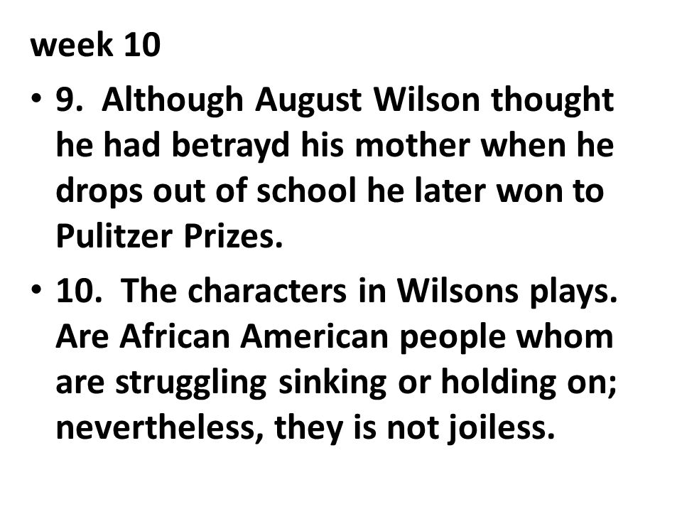 week 10 9. Although August Wilson thought he had betrayd his mother when he drops out of school he later won to Pulitzer Prizes.