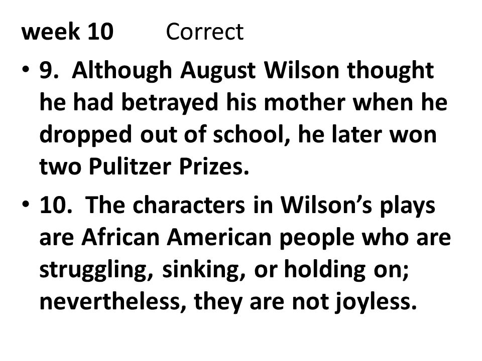 week 10 Correct 9. Although August Wilson thought he had betrayed his mother when he dropped out of school, he later won two Pulitzer Prizes.