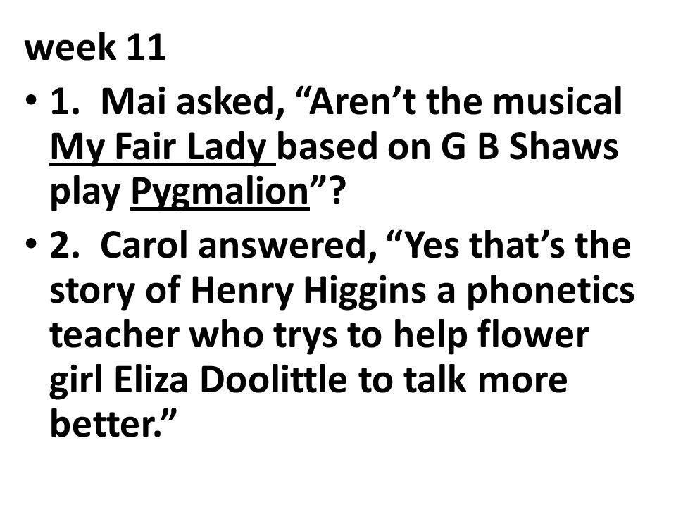 week 11 1. Mai asked, Aren't the musical My Fair Lady based on G B Shaws play Pygmalion
