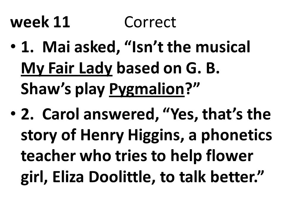 week 11 Correct 1. Mai asked, Isn't the musical My Fair Lady based on G. B. Shaw's play Pygmalion