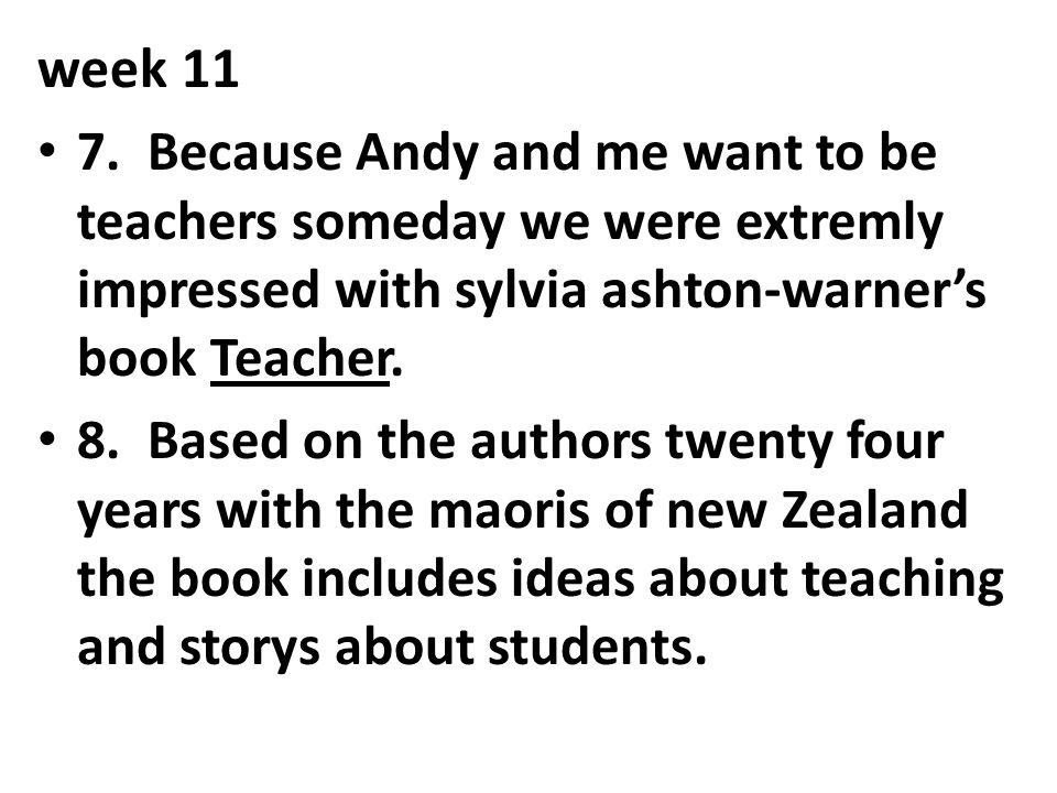 week 11 7. Because Andy and me want to be teachers someday we were extremly impressed with sylvia ashton-warner's book Teacher.
